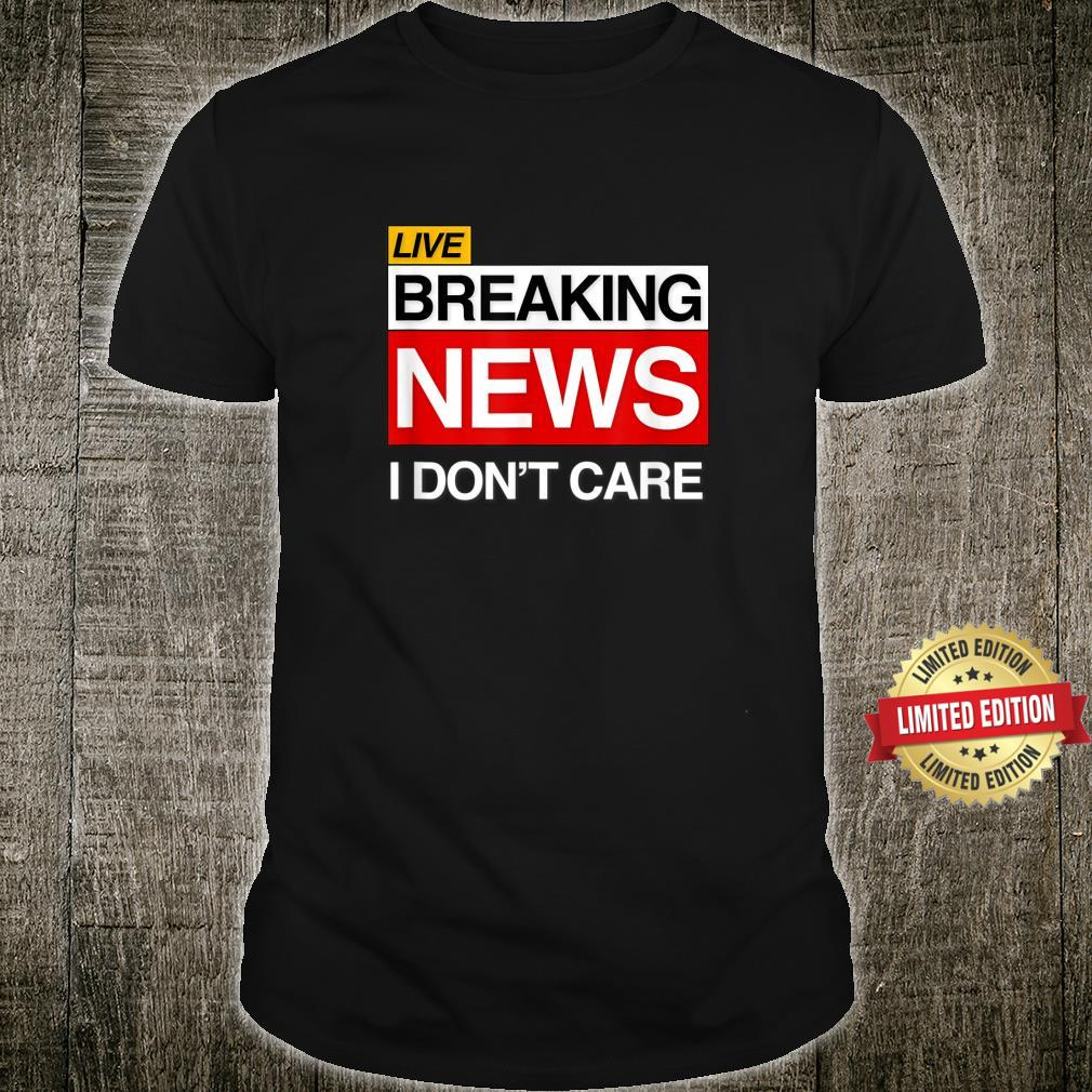 Breaking News I Don't Care Sarcasm Humor Shirt