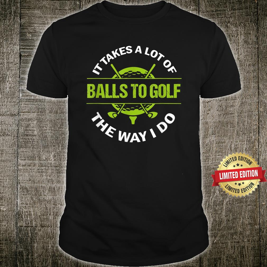Golf It Takes A Lot Of Balls To Golf The Way I Do Golfer Shirt