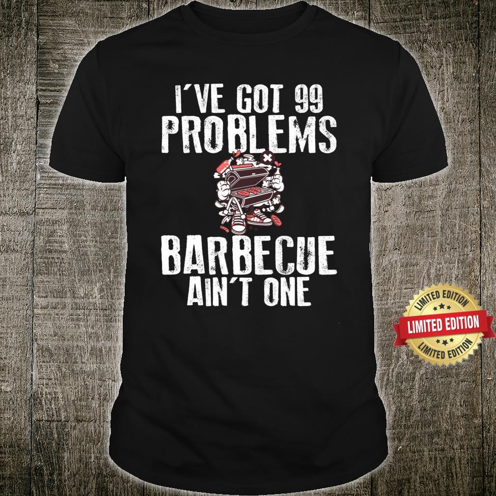 I Got 99 Problems Barbecue Aint One Shirt BBQ Novelty Shirt