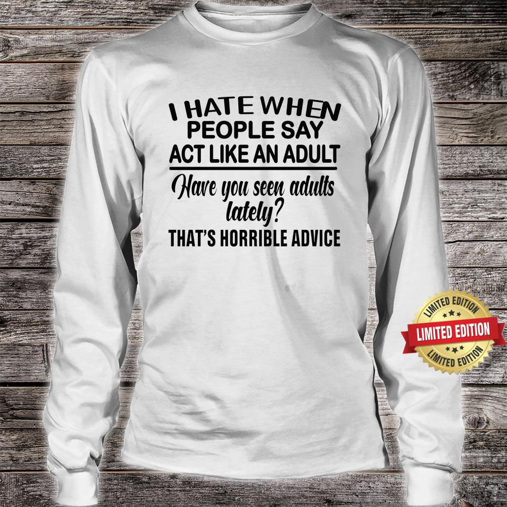 I Hate When People Say Act Like An Adult Shirt long sleeved