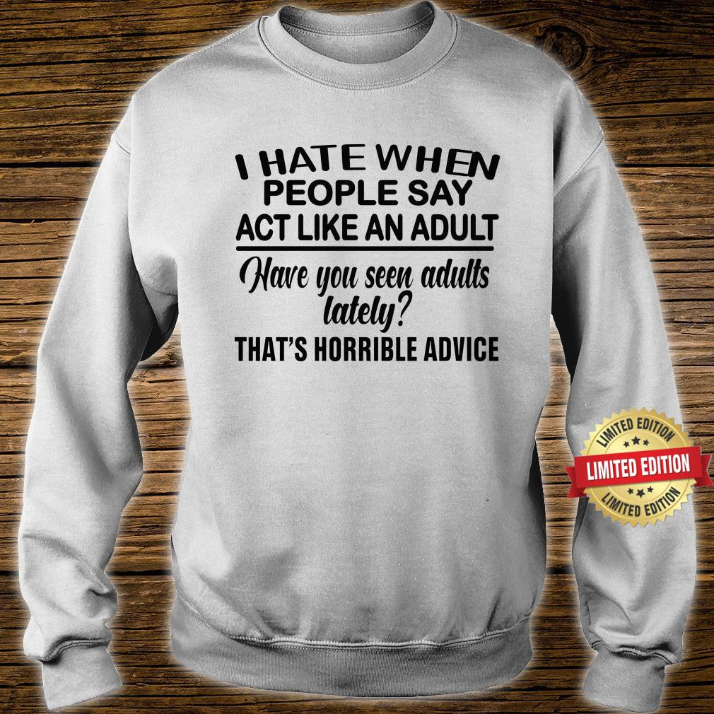 I Hate When People Say Act Like An Adult Shirt sweater