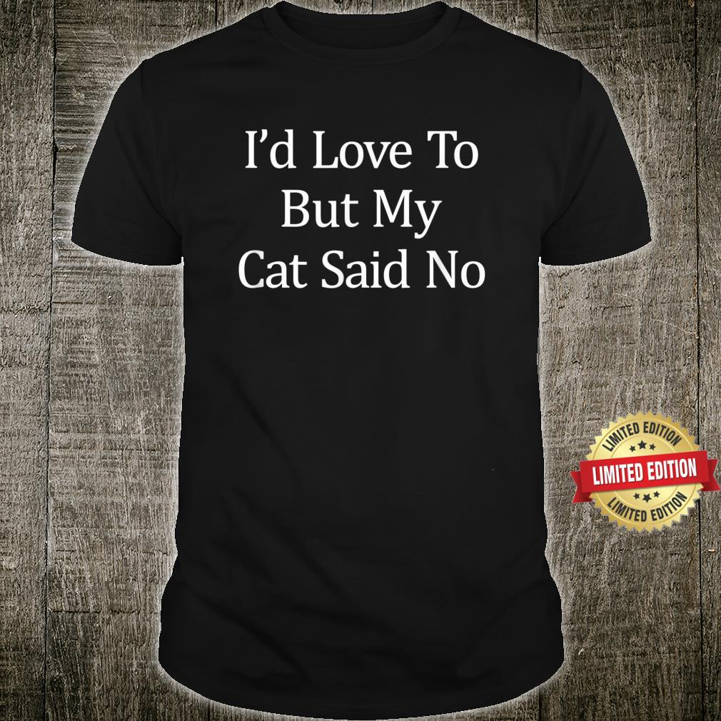 I'd Love To But My Cat Said No Shirt