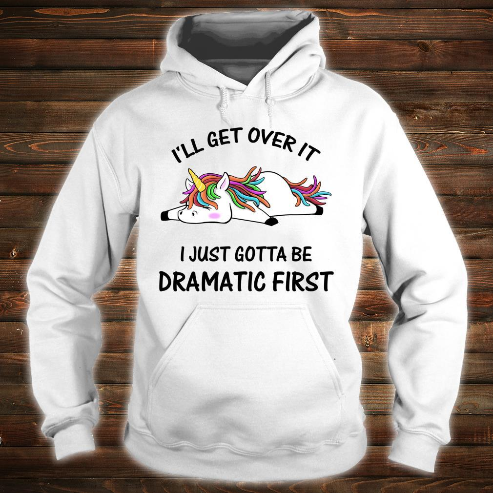 I'll Get Over It I Just Gotta Be Dramatic First Unicorn Shirt hoodie
