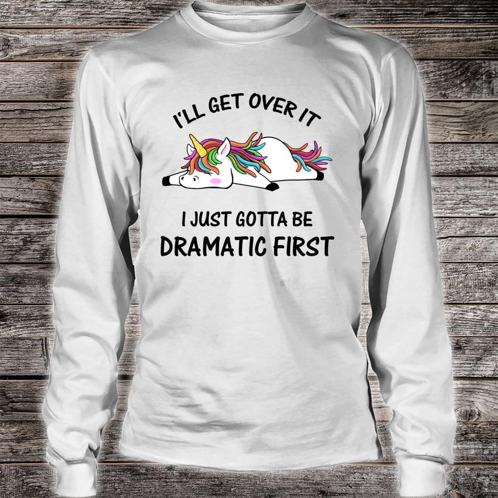 I'll Get Over It I Just Gotta Be Dramatic First Unicorn Shirt long sleeved