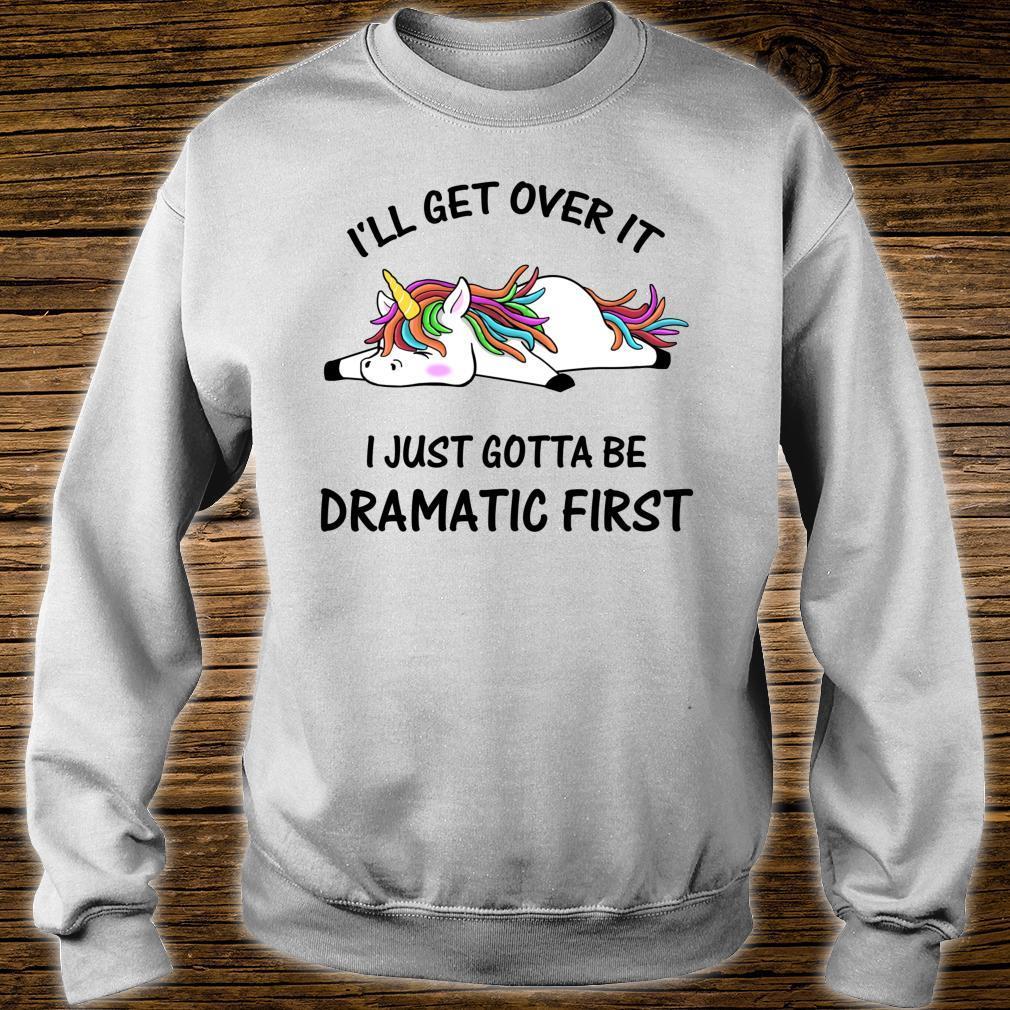 I'll Get Over It I Just Gotta Be Dramatic First Unicorn Shirt sweater