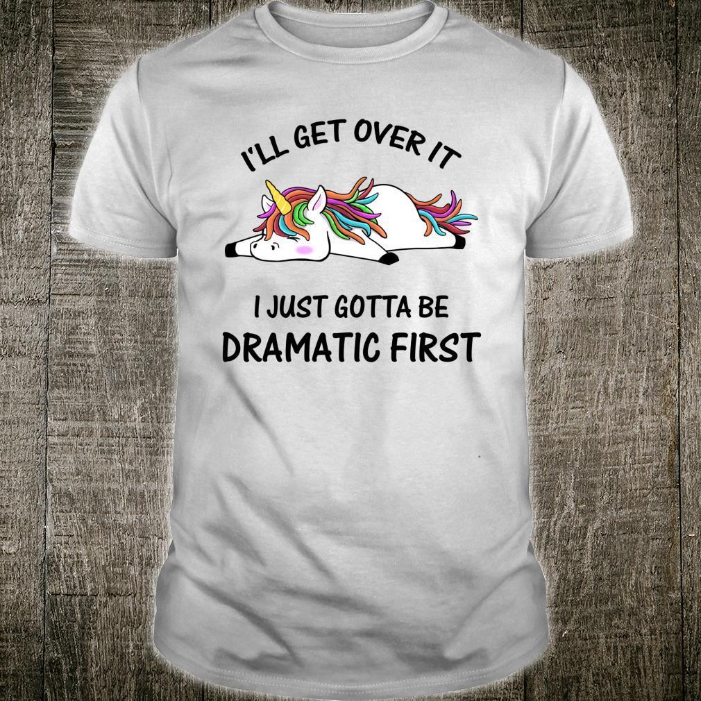 I'll Get Over It I Just Gotta Be Dramatic First Unicorn Shirt