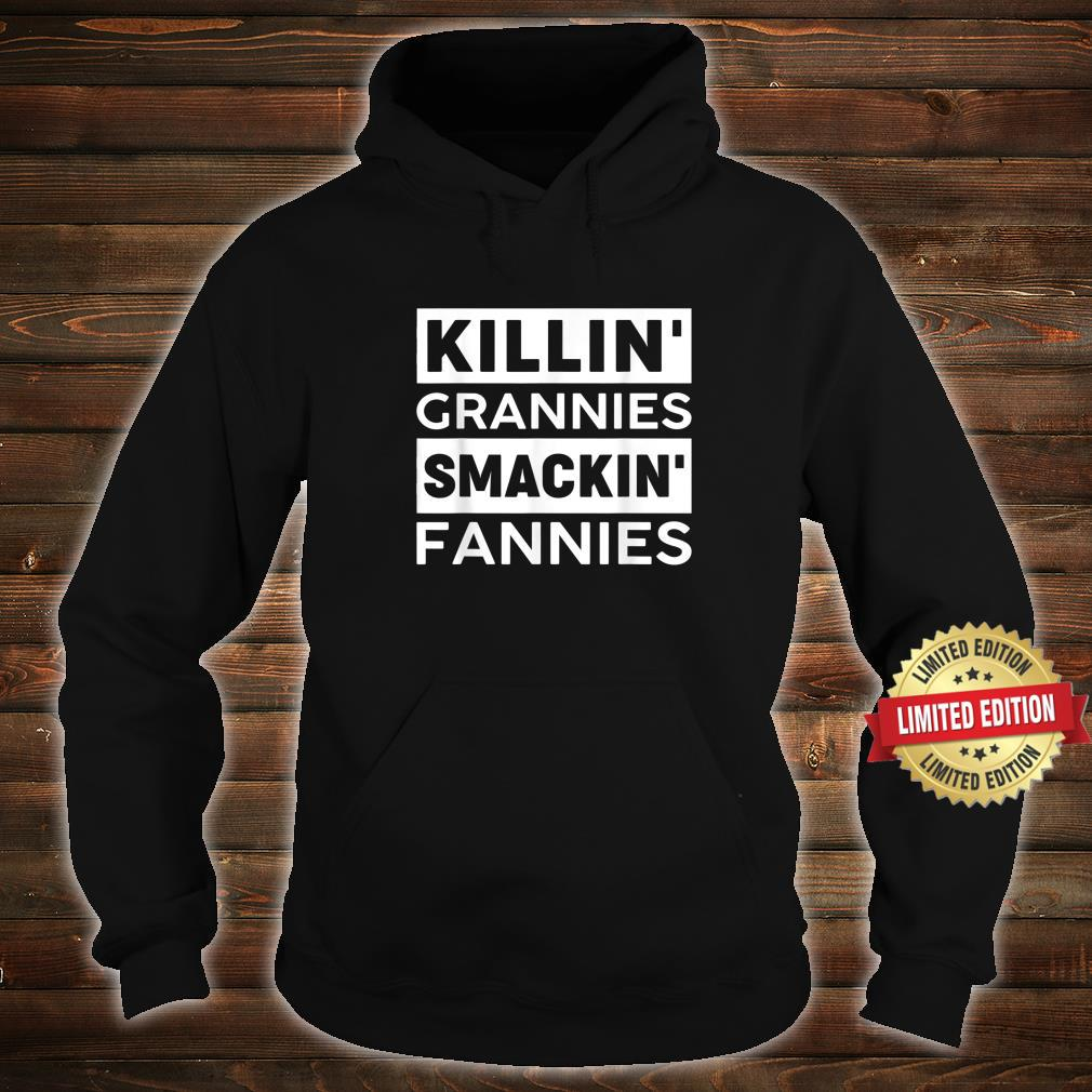 Killin'Grannies Smackin' Fannies for man or Shirt hoodie