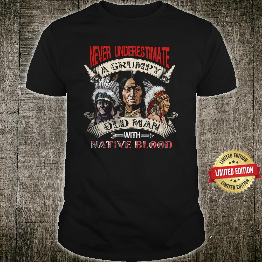 Never underestimate A Grumpy Old Man With NAtive Blood Shirt