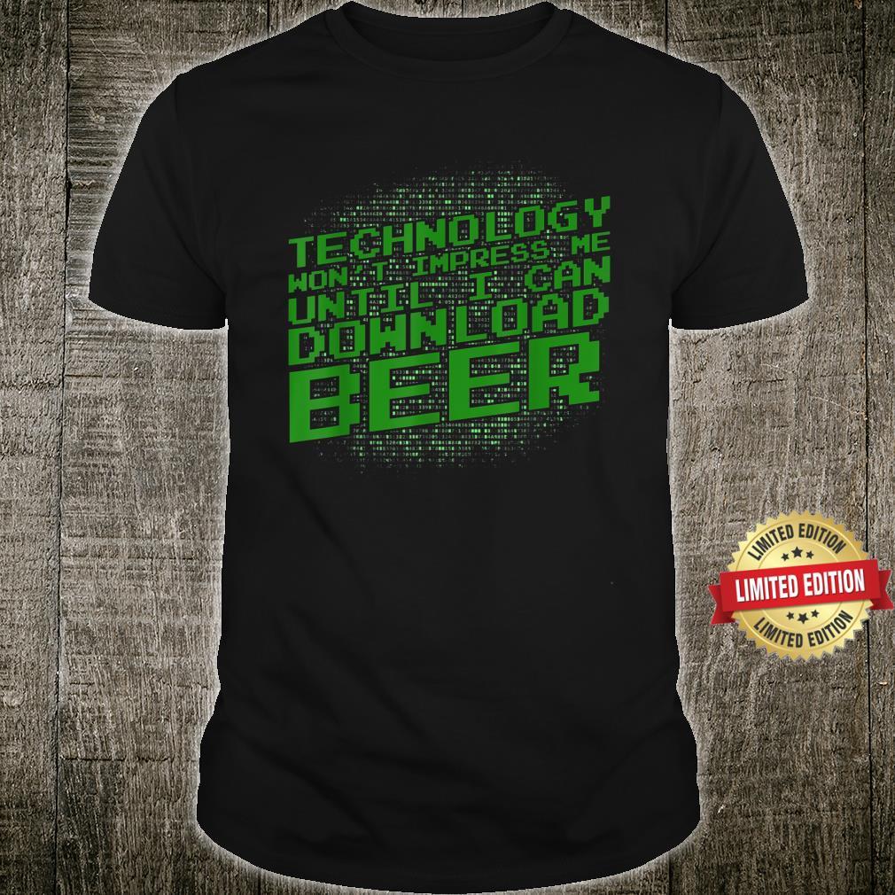 Technology Won't Impress Me Until I Can Download Beer Shirt