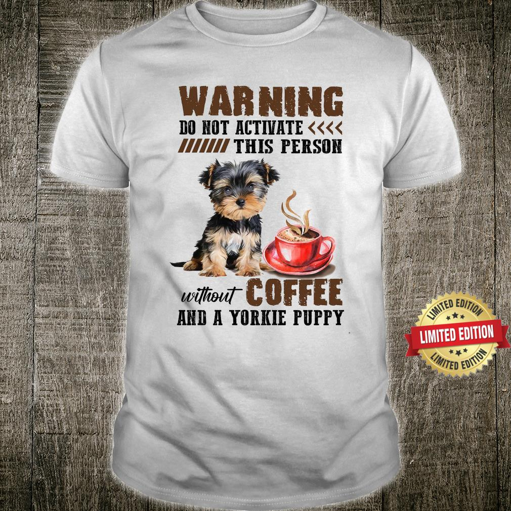 Warning Do Not Activate This Person Without Coffee And A Yorkie Puppy Shirt