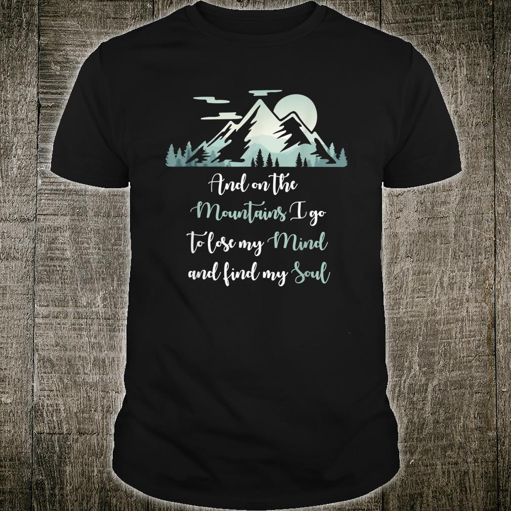 And On The Mountains I Go To Lose My Mind And Find My Soul Shirt