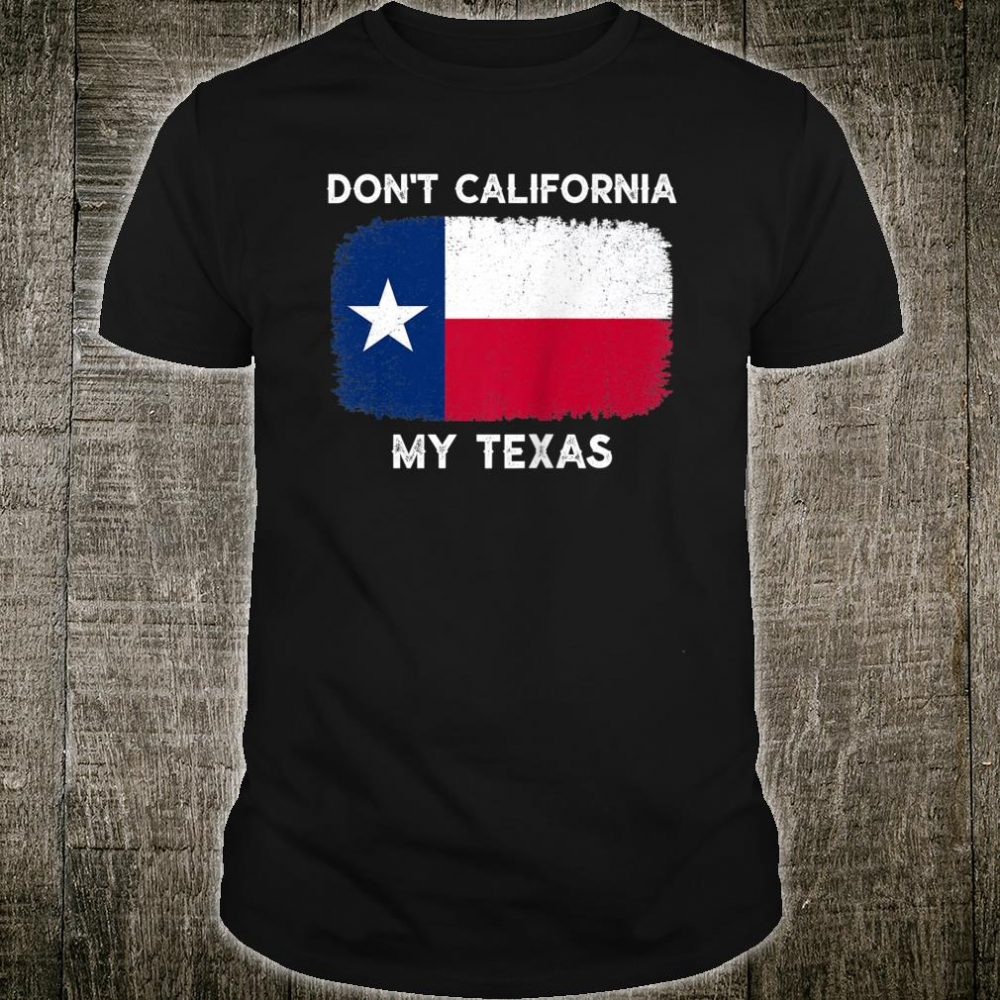 Don't California My Texas Flag Texas Shirt