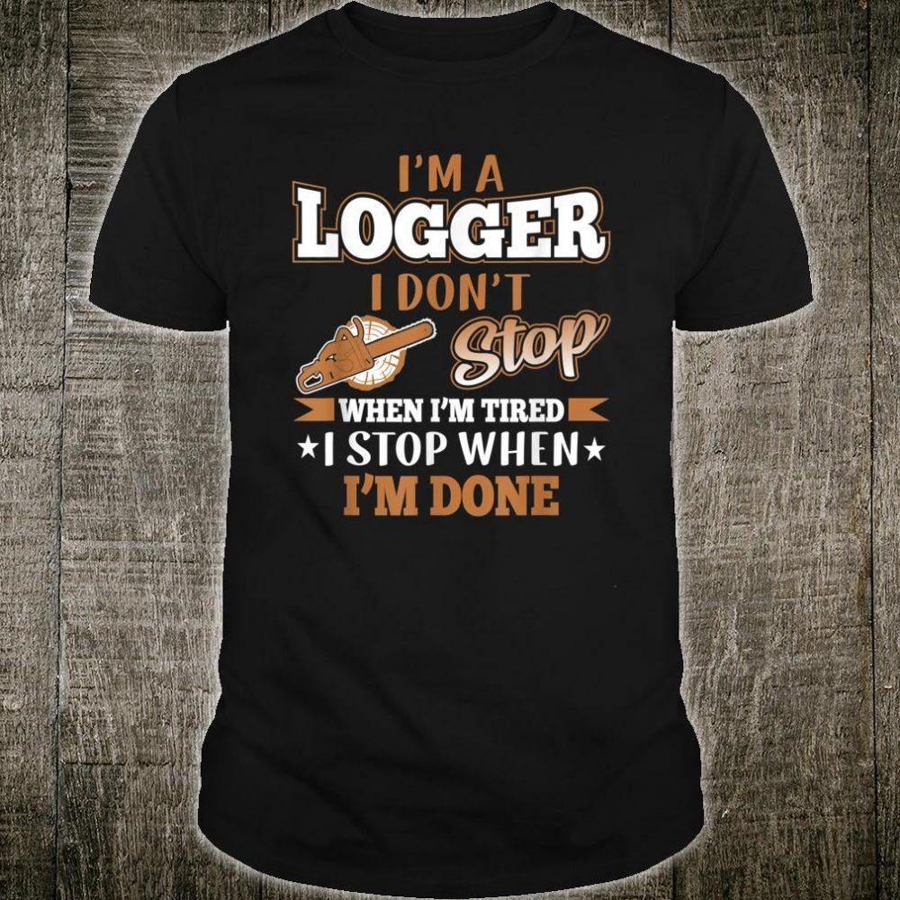 I'm A Logger I Don't Stop When I'm Tired Stop When I'm Done Shirt