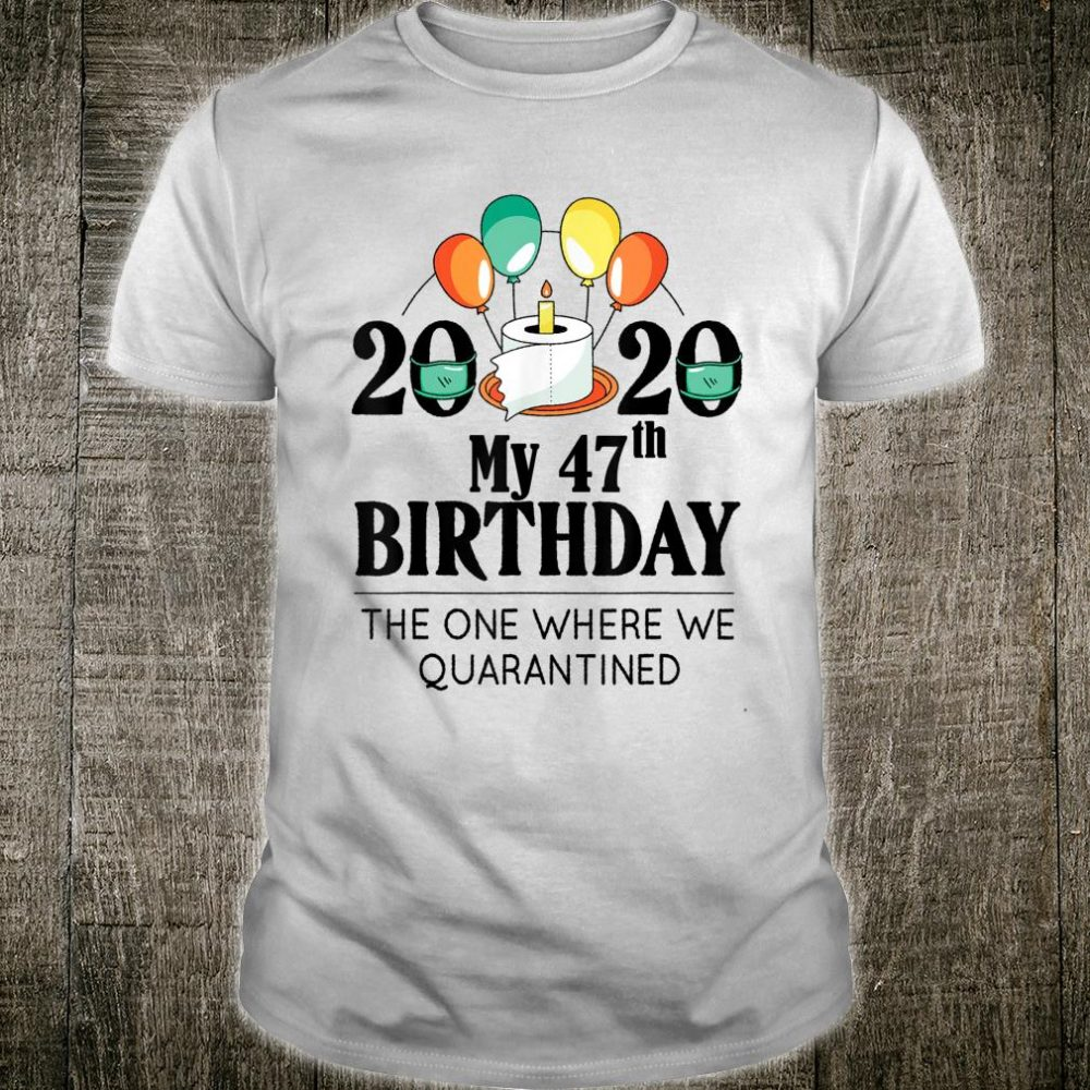 My 47th Birthday Quarantine 47 bday 2020 Bad Year Shirt