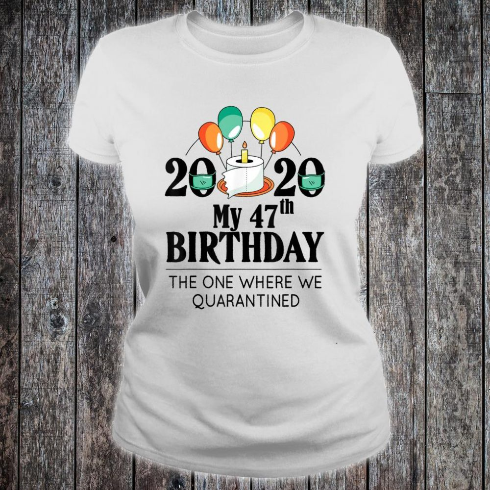 My 47th Birthday Quarantine 47 bday 2020 Bad Year Shirt ladies tee