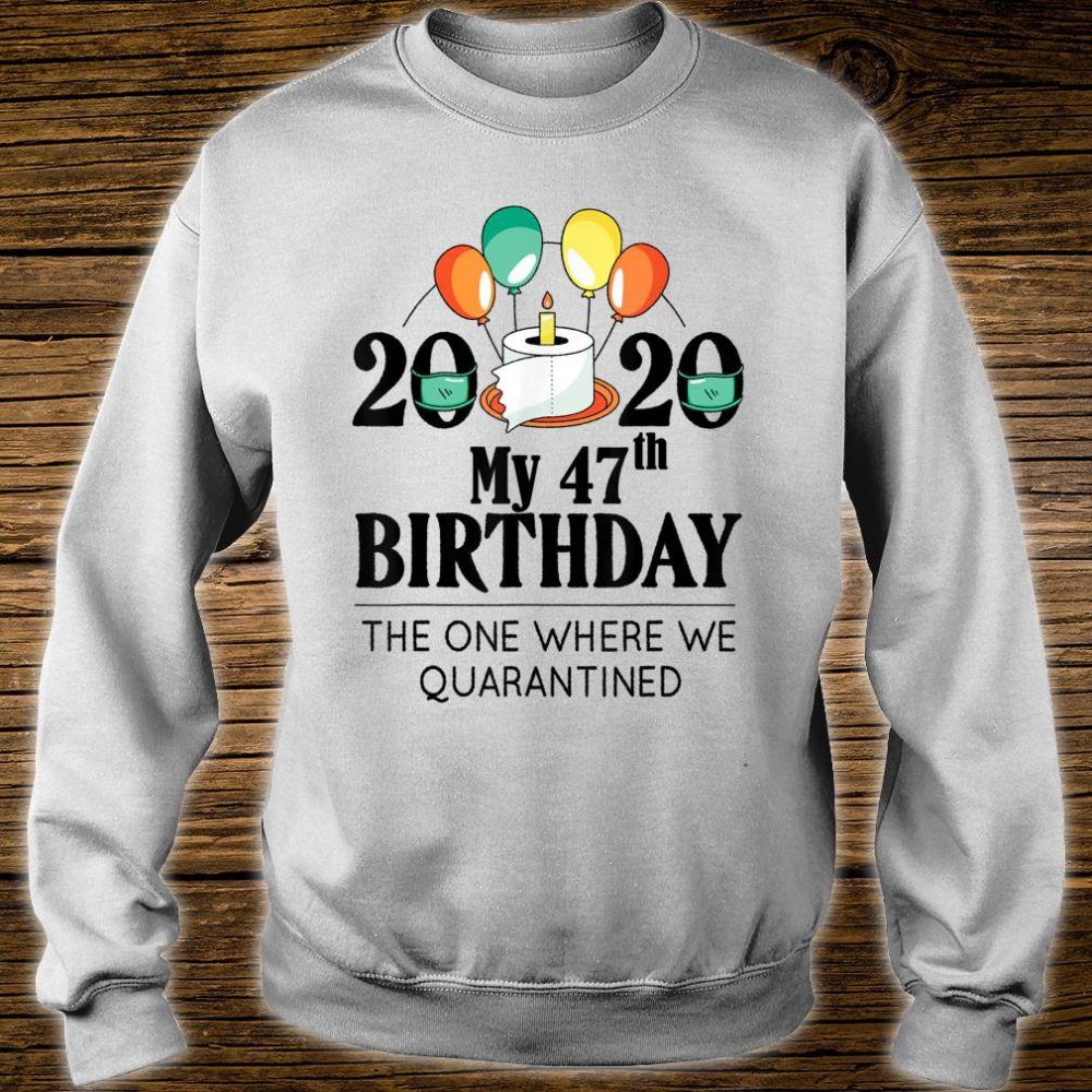 My 47th Birthday Quarantine 47 bday 2020 Bad Year Shirt sweater