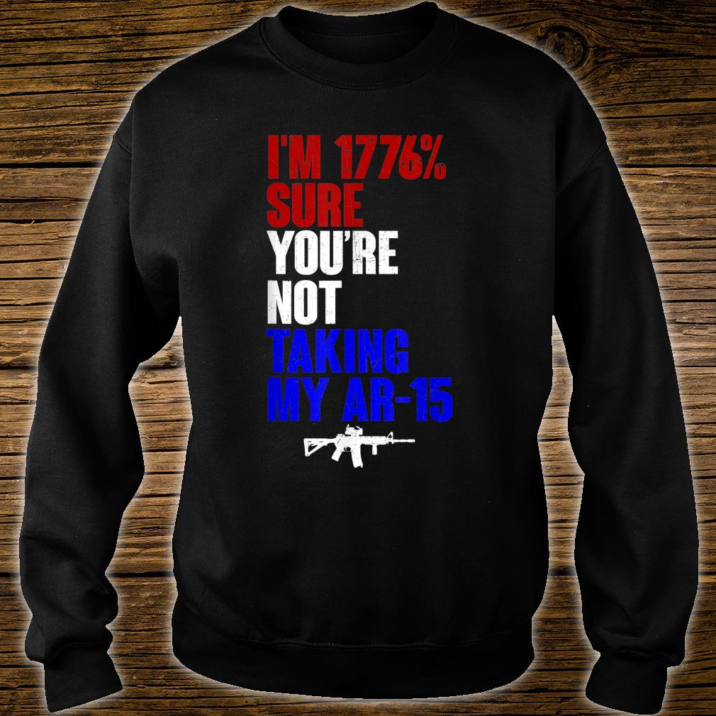 My Ar-15 I'm 1776% Sure You're Not Taking Shirt sweater