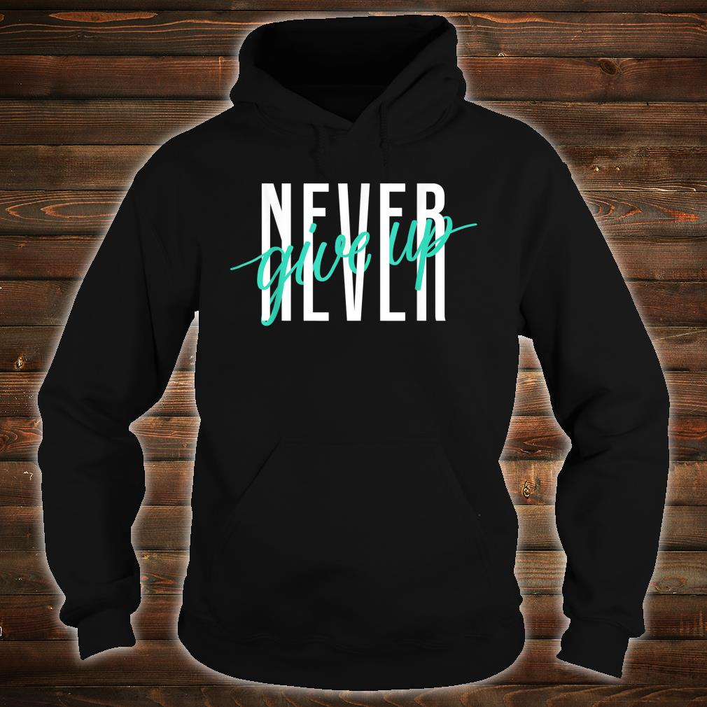 Never Ever Give Up Shirt hoodie