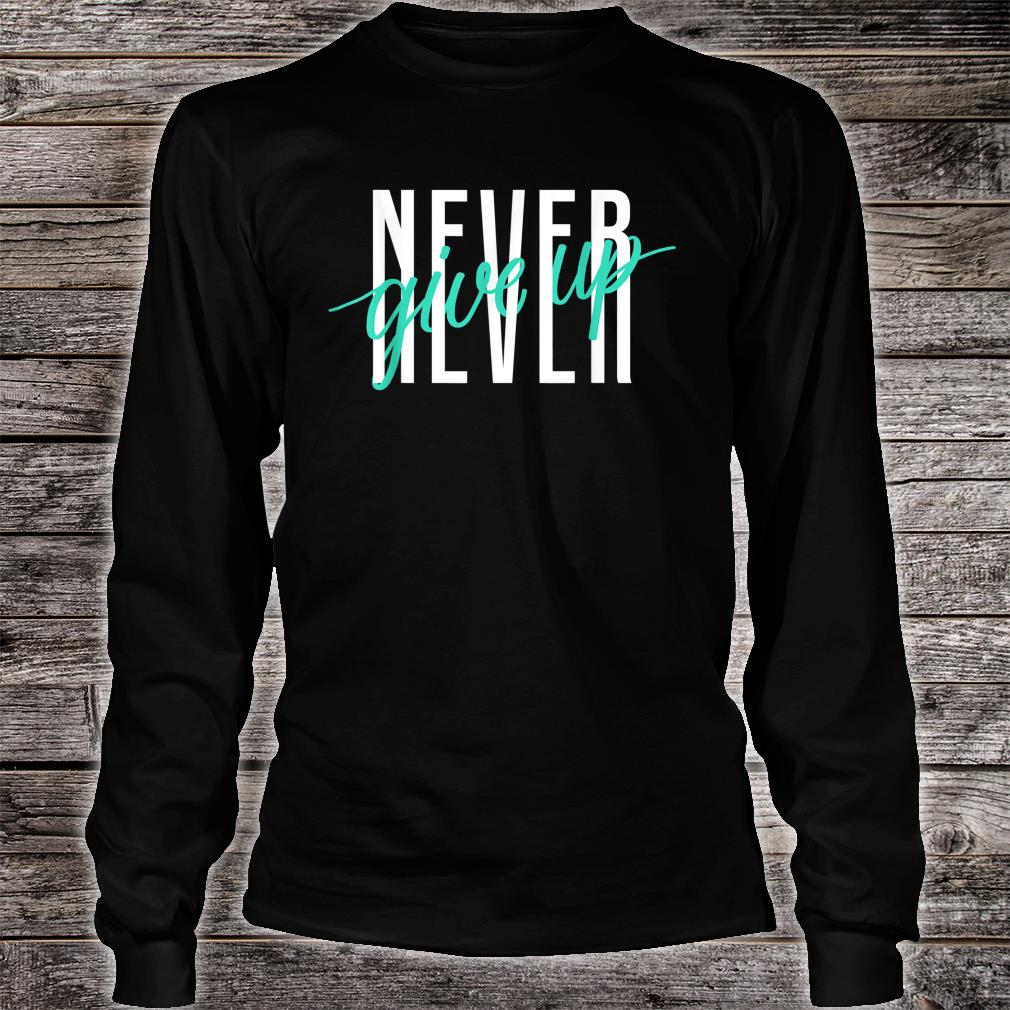 Never Ever Give Up Shirt long sleeved