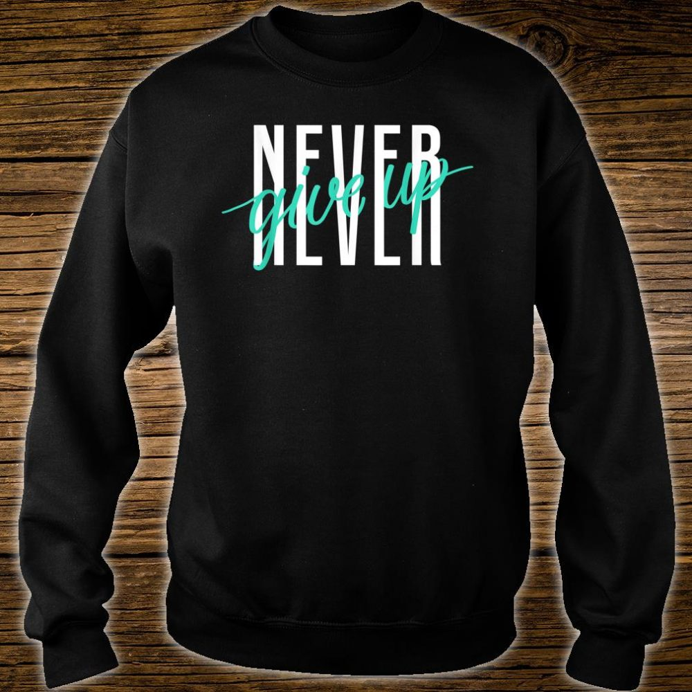 Never Ever Give Up Shirt sweater