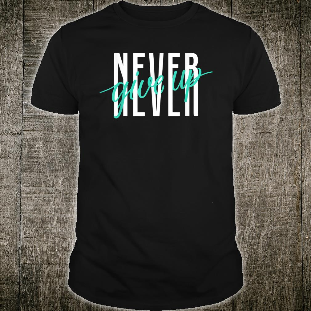 Never Ever Give Up Shirt
