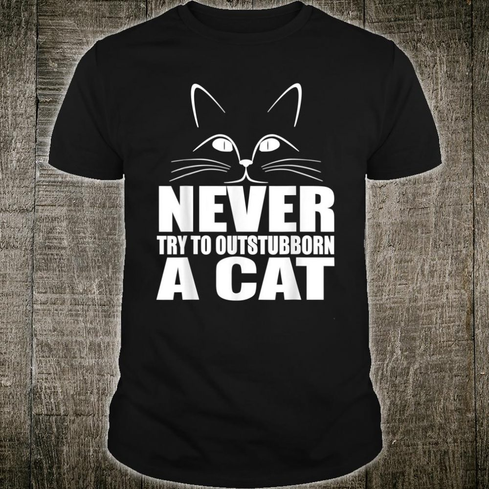 Never Try To Out Stubborn A Cat Shirt