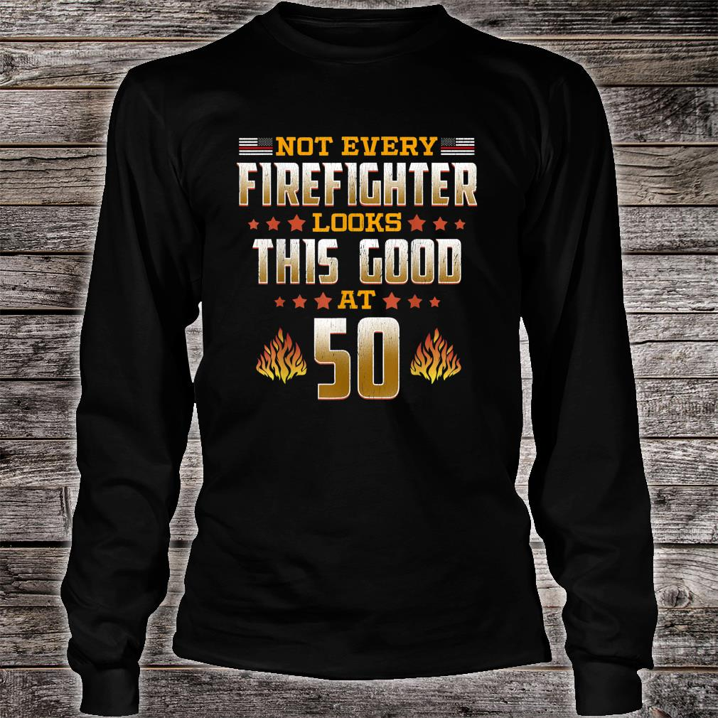 Not Every Firefighter Looks Thsi Good at 50 Shirt Long sleeved