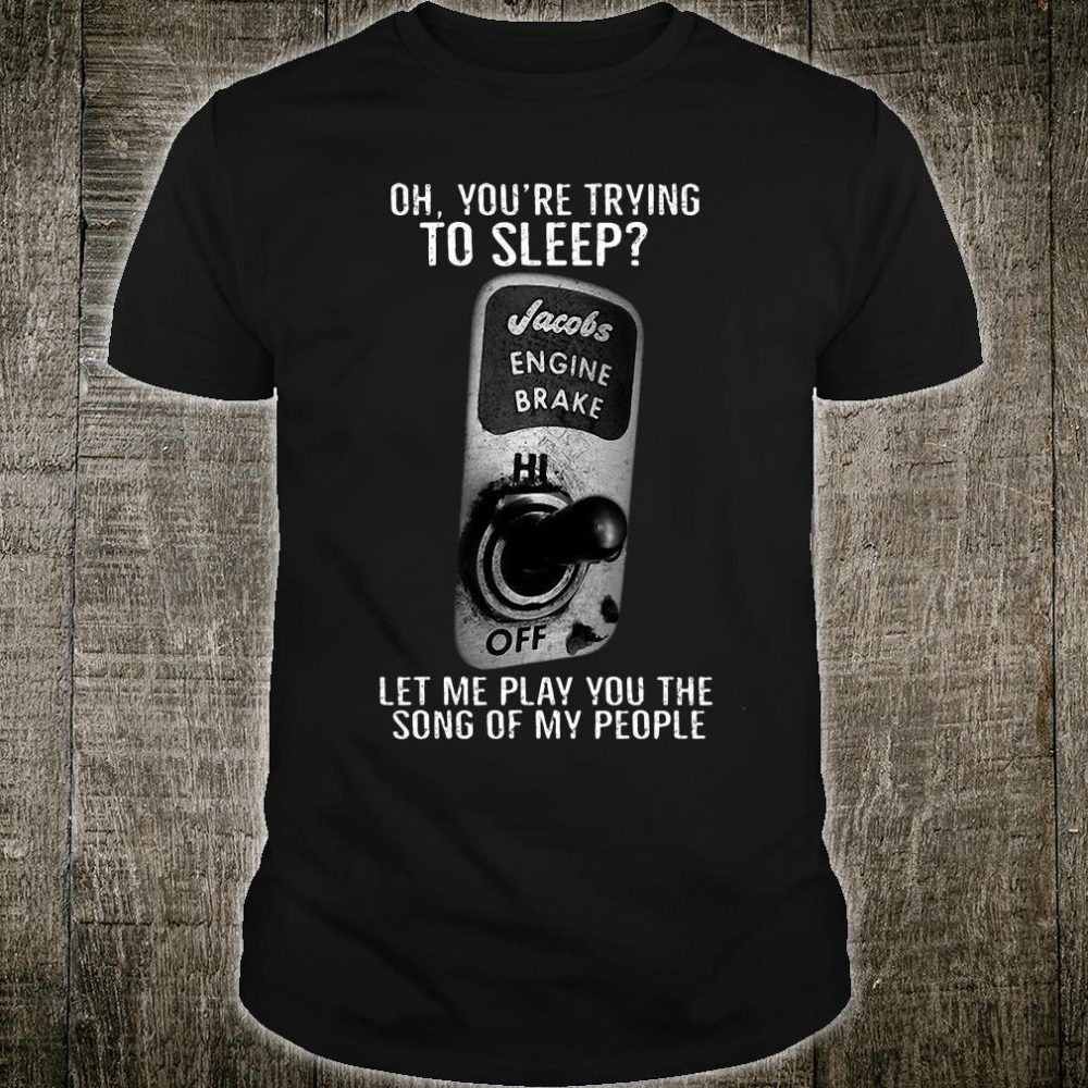 Oh you're trying to sleep jacobs engine brake let me play you the song of my people shirt