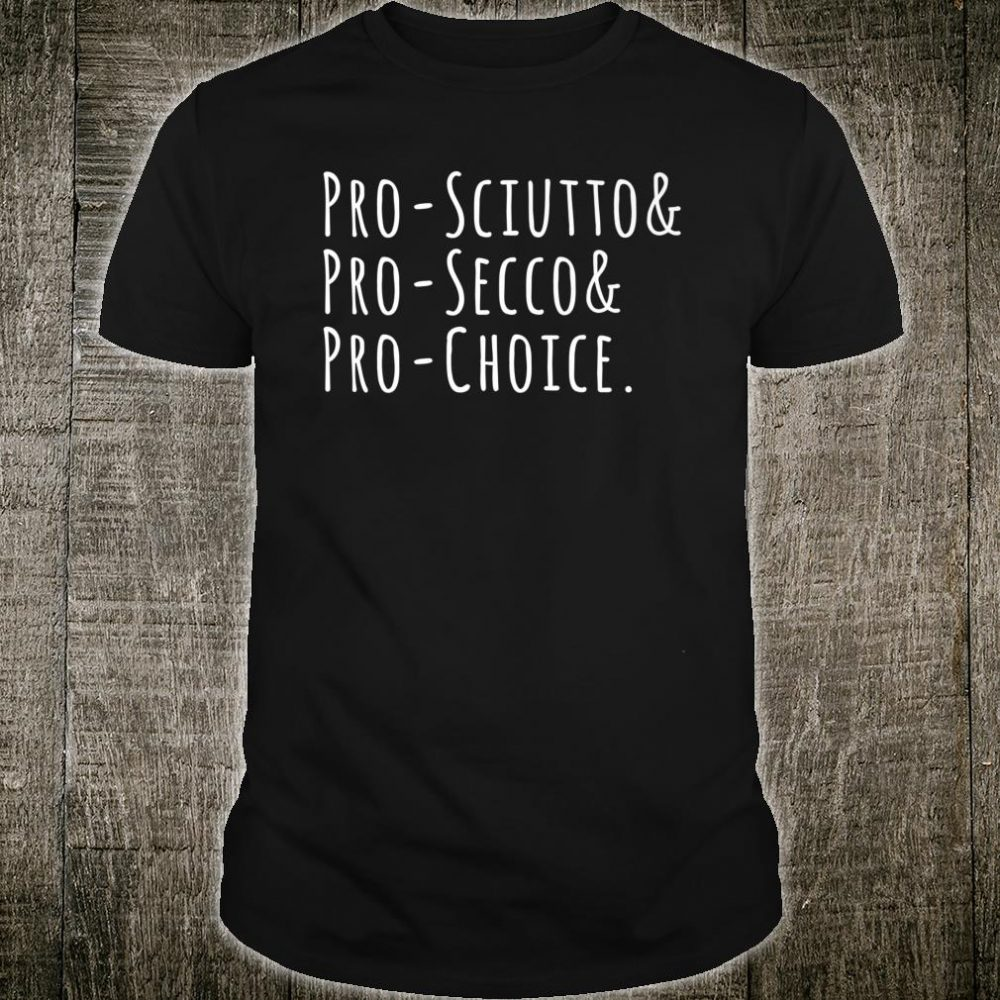 Pro-Scuitto Pro-Choice Pro-Secco Shirt