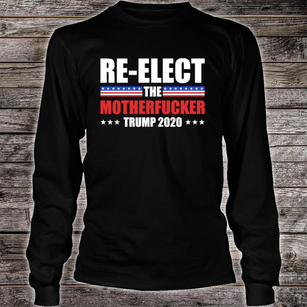 Re-elect The Motherfucker Trump 2020 Supporters Shirt Long sleeved