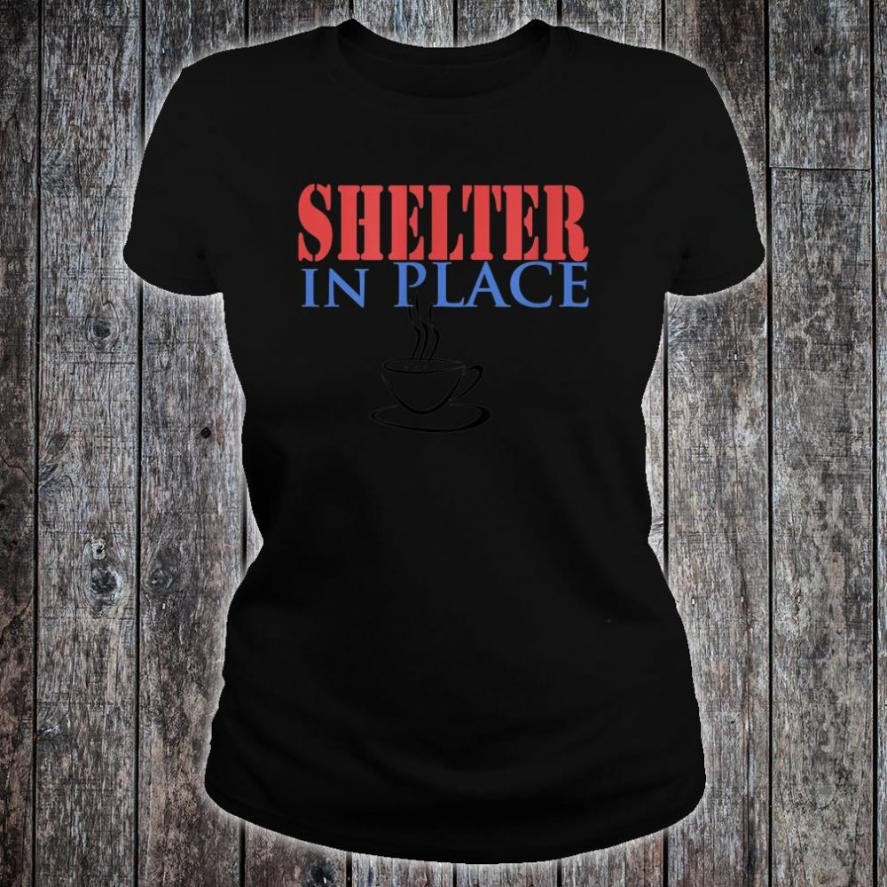 Shelter In Place with Coffee Shirt ladies tee