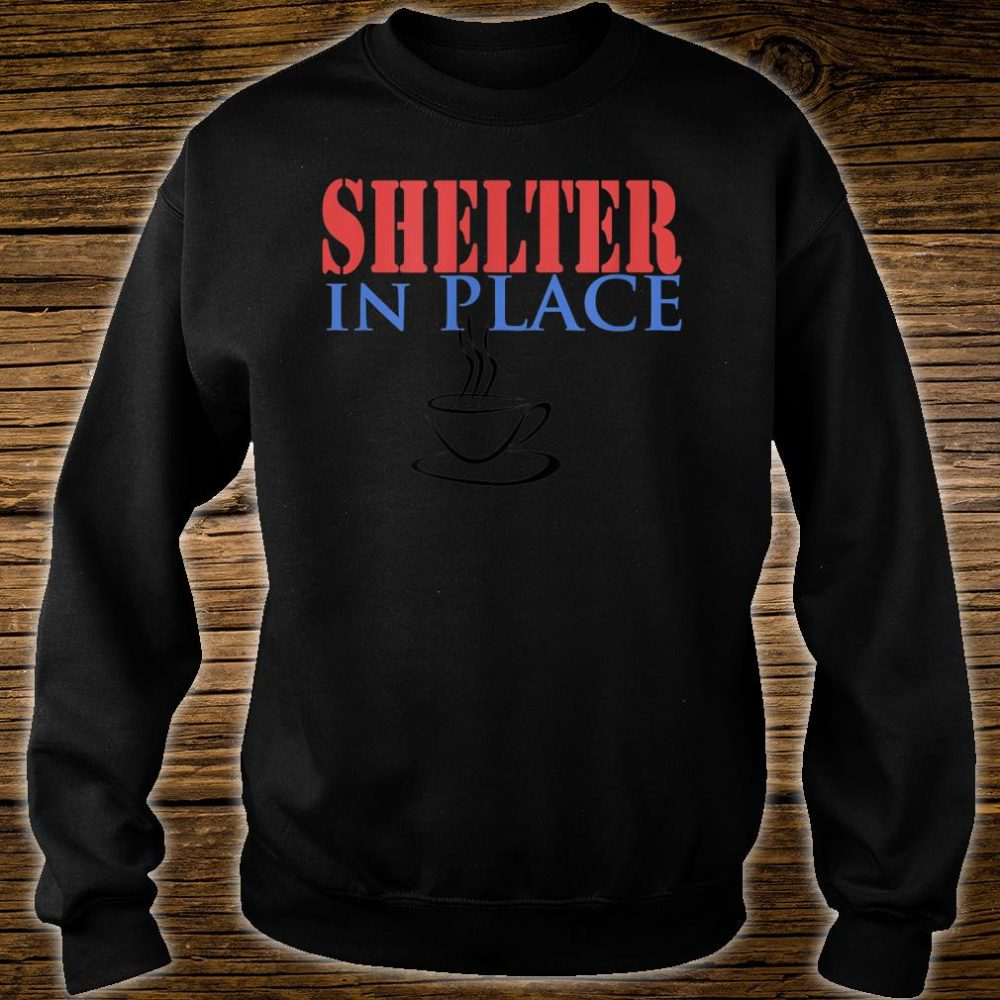 Shelter In Place with Coffee Shirt sweater
