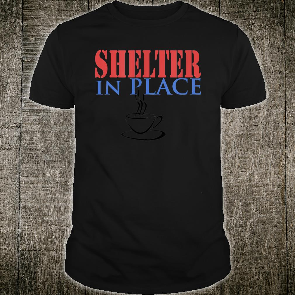 Shelter In Place with Coffee Shirt