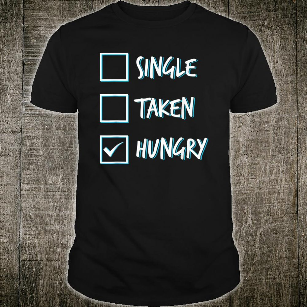 Single Taken Hungry Single and Hungry Shirt