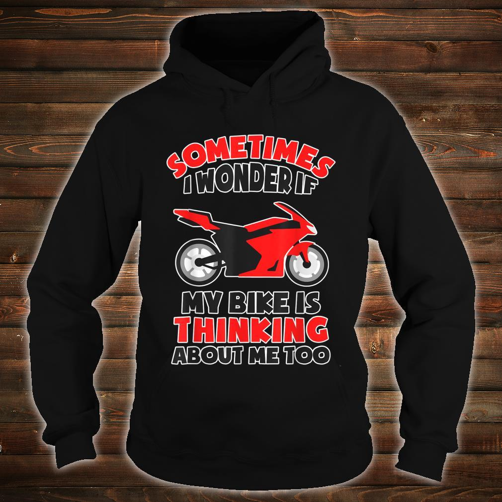 Sometimes I Wonder If My Bike is Thinking About Me Too Shirt hoodie