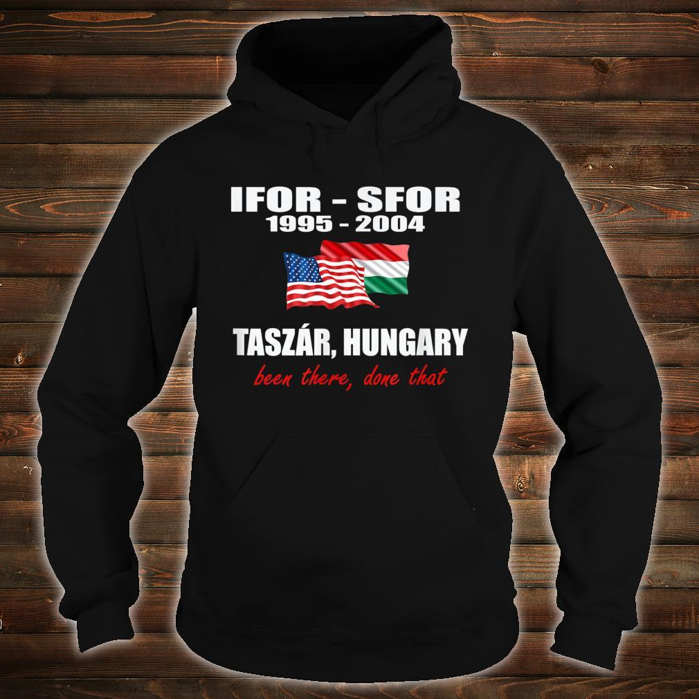 Taszár, Hungary IFOR SFOR been there done that Shirt hoodie