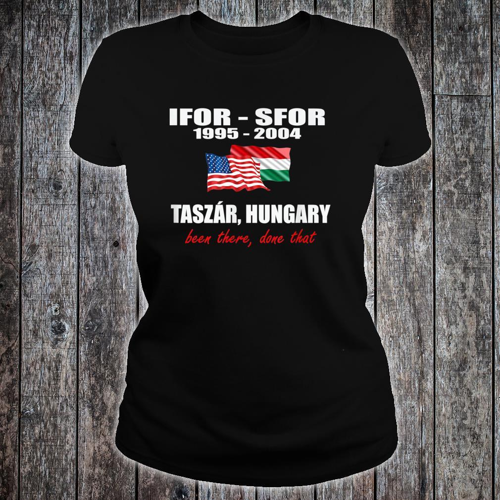 Taszár, Hungary IFOR SFOR been there done that Shirt ladies tee