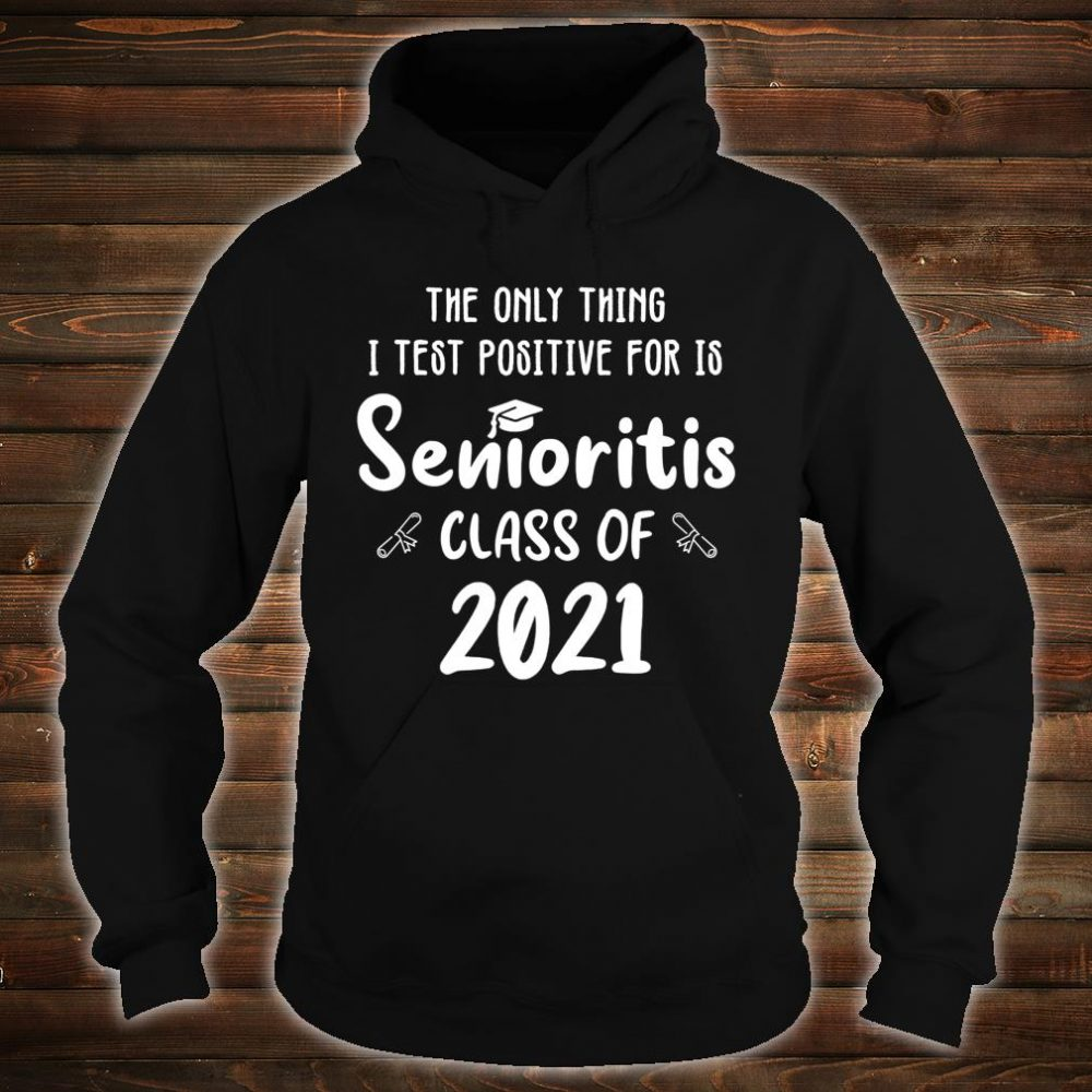 The Only Thing I Test Positive For Is Senioritis Class 2021 Shirt hoodie