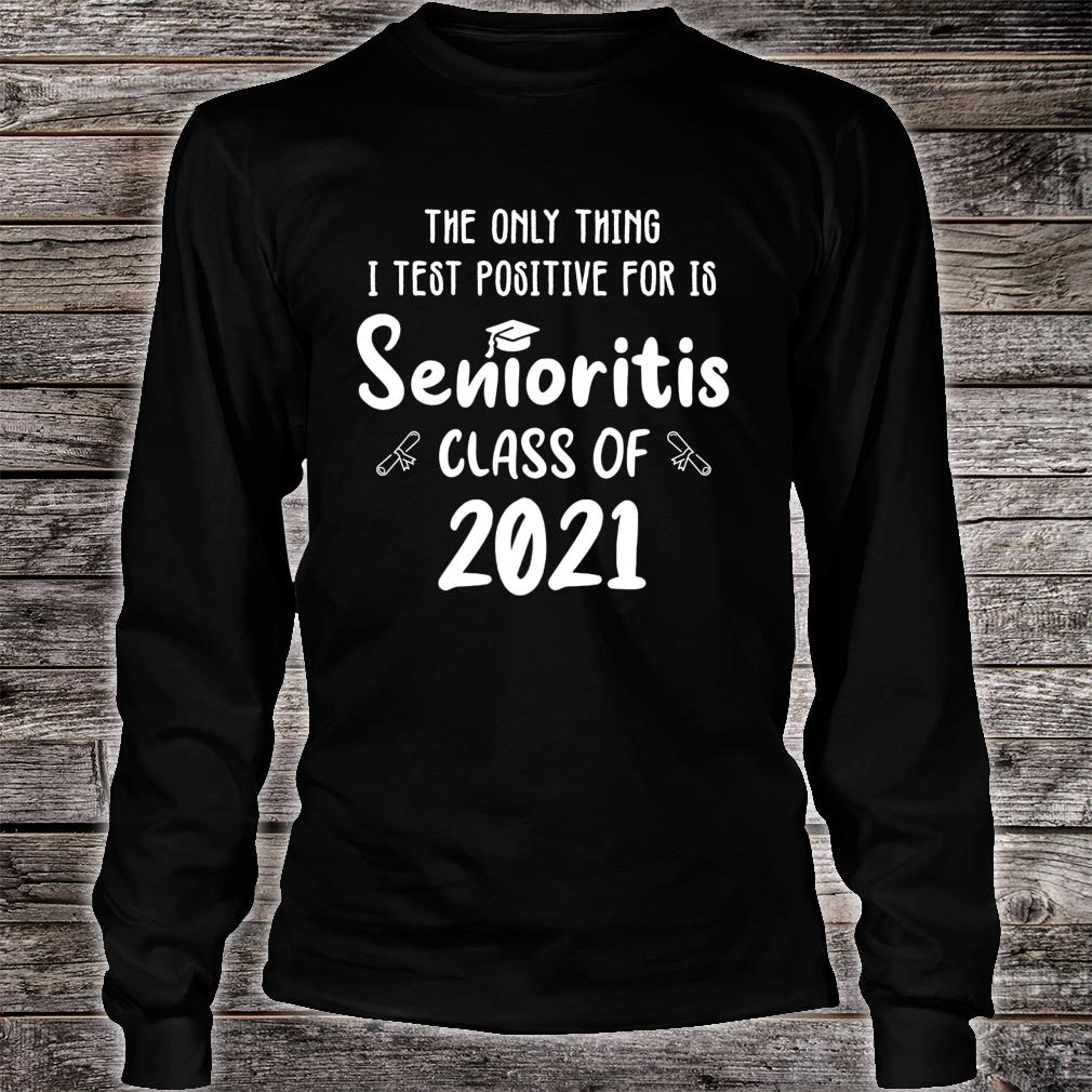 The Only Thing I Test Positive For Is Senioritis Class 2021 Shirt long sleeved